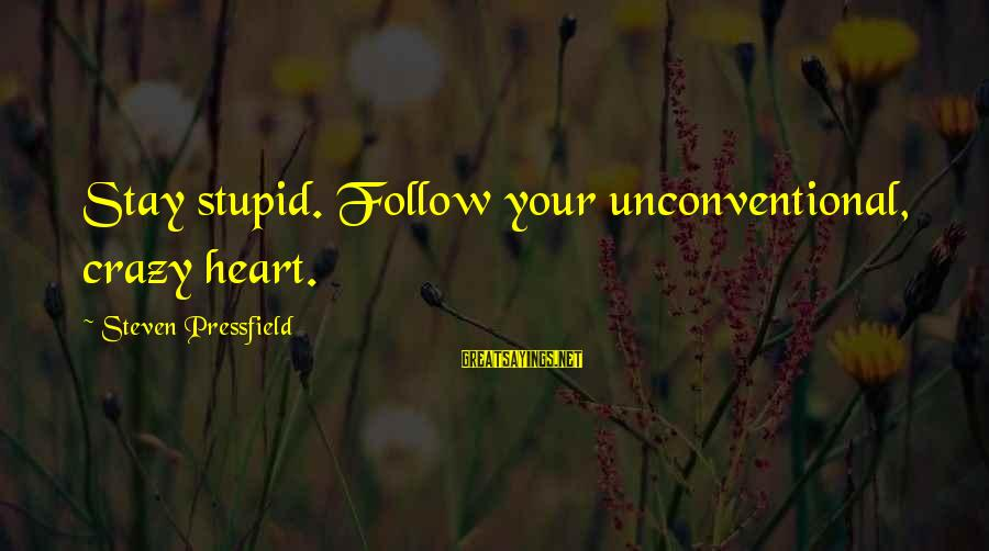 Crazy But Not Stupid Sayings By Steven Pressfield: Stay stupid. Follow your unconventional, crazy heart.