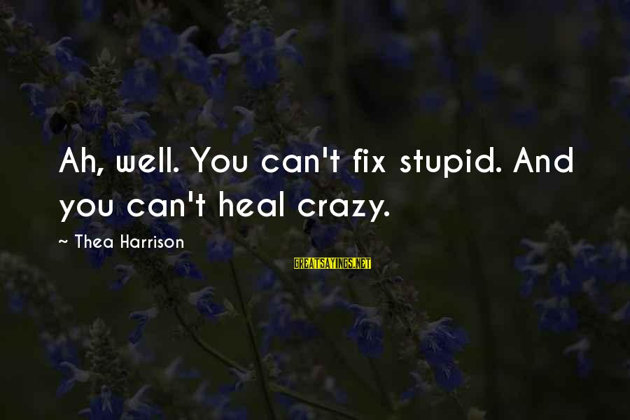 Crazy But Not Stupid Sayings By Thea Harrison: Ah, well. You can't fix stupid. And you can't heal crazy.