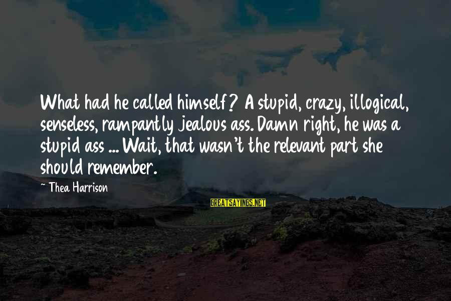 Crazy But Not Stupid Sayings By Thea Harrison: What had he called himself? A stupid, crazy, illogical, senseless, rampantly jealous ass. Damn right,