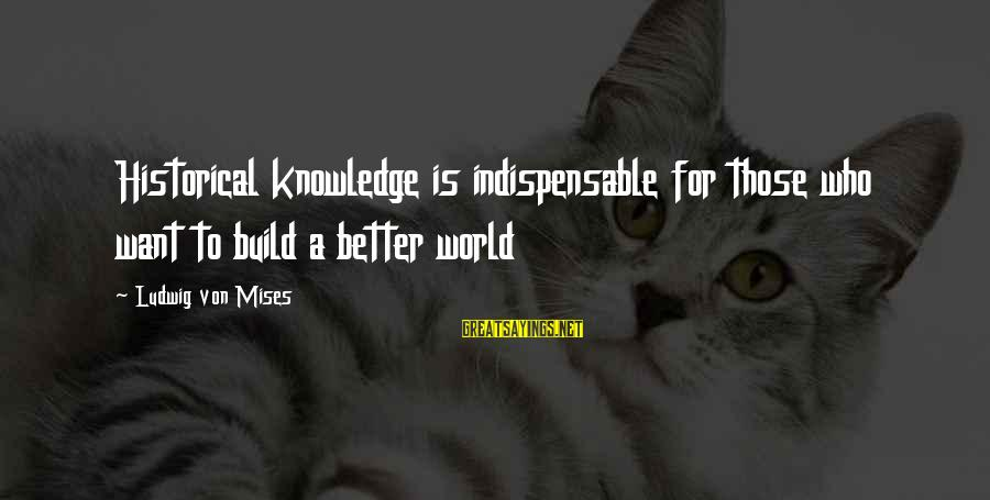 Crazy Clients Sayings By Ludwig Von Mises: Historical knowledge is indispensable for those who want to build a better world