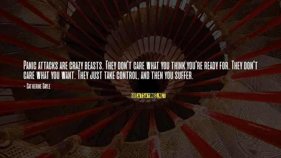 Crazy For You Sayings By Catherine Gayle: Panic attacks are crazy beasts. They don't care what you think you're ready for. They