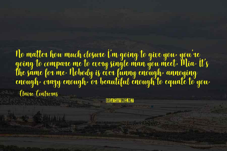 Crazy For You Sayings By Claire Contreras: No matter how much closure I'm going to give you, you're going to compare me