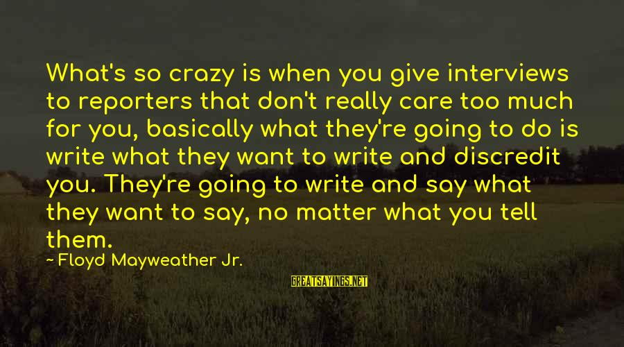 Crazy For You Sayings By Floyd Mayweather Jr.: What's so crazy is when you give interviews to reporters that don't really care too