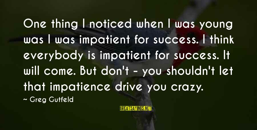 Crazy For You Sayings By Greg Gutfeld: One thing I noticed when I was young was I was impatient for success. I