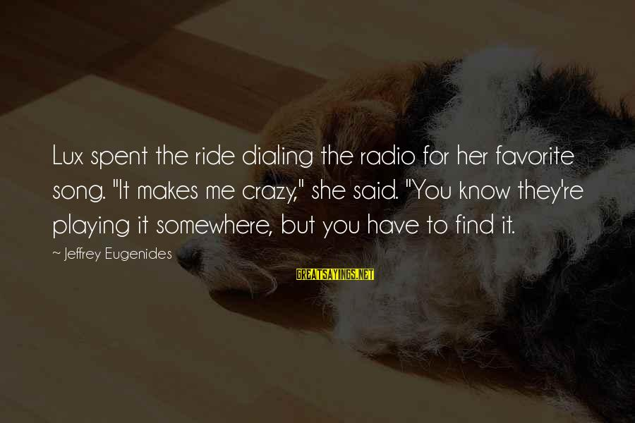"""Crazy For You Sayings By Jeffrey Eugenides: Lux spent the ride dialing the radio for her favorite song. """"It makes me crazy,"""""""