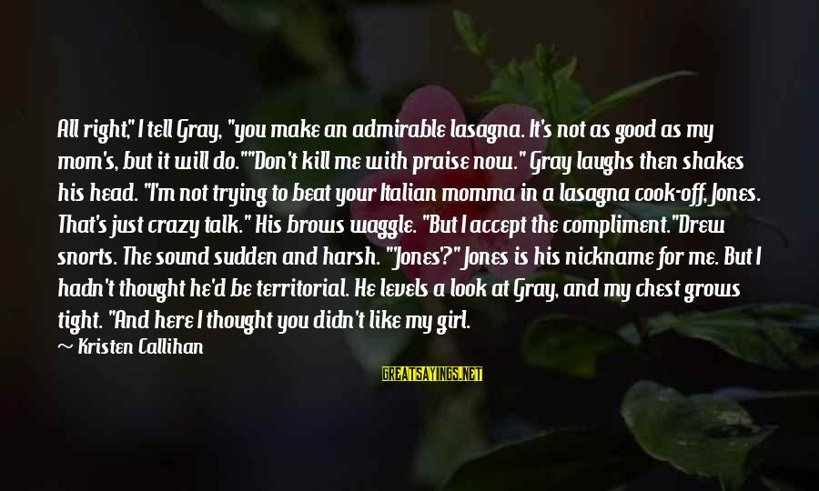 """Crazy For You Sayings By Kristen Callihan: All right,"""" I tell Gray, """"you make an admirable lasagna. It's not as good as"""