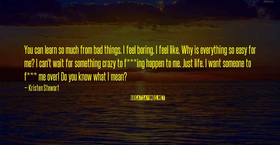 Crazy For You Sayings By Kristen Stewart: You can learn so much from bad things. I feel boring. I feel like, Why