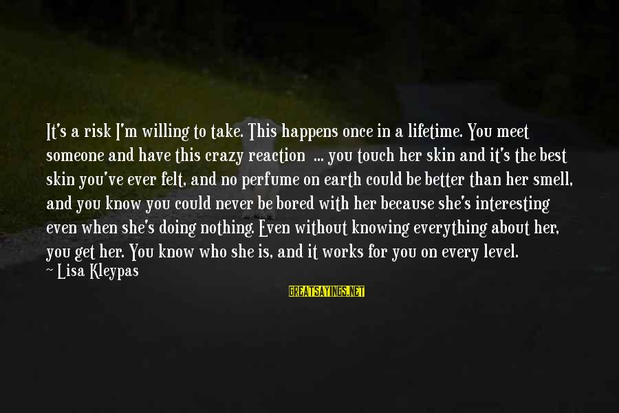 Crazy For You Sayings By Lisa Kleypas: It's a risk I'm willing to take. This happens once in a lifetime. You meet