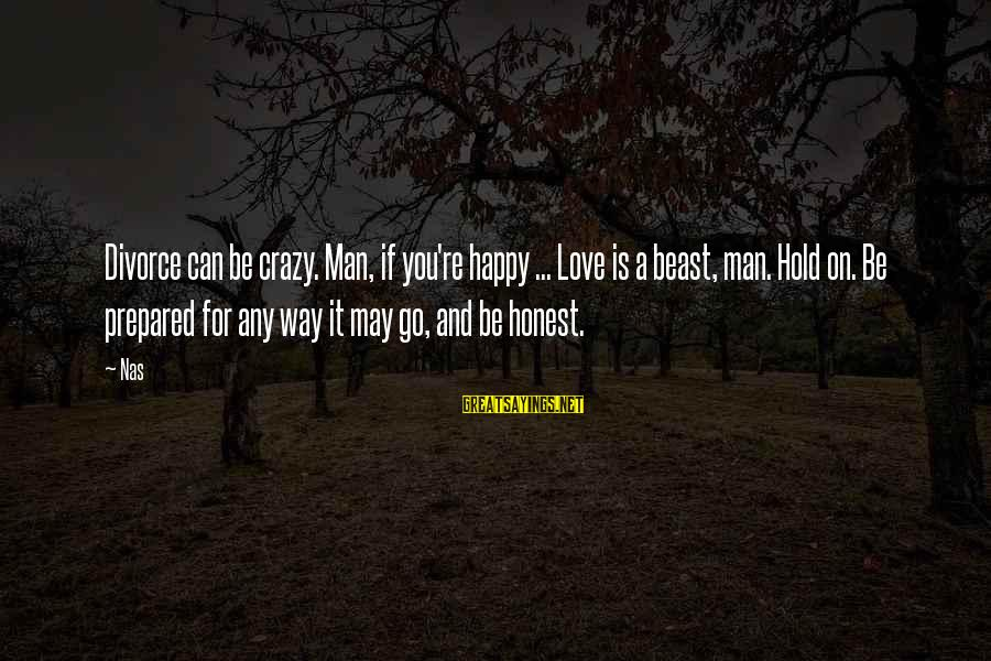 Crazy For You Sayings By Nas: Divorce can be crazy. Man, if you're happy ... Love is a beast, man. Hold