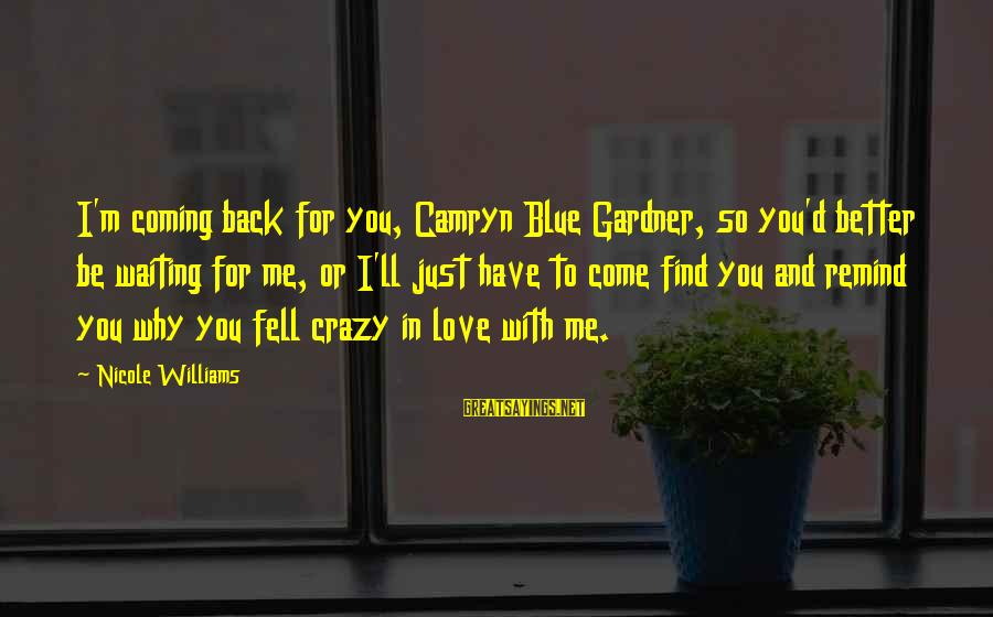 Crazy For You Sayings By Nicole Williams: I'm coming back for you, Camryn Blue Gardner, so you'd better be waiting for me,