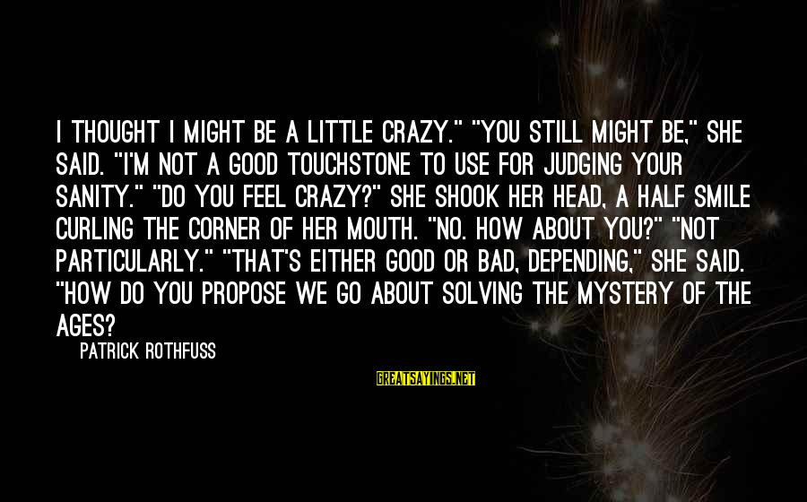 """Crazy For You Sayings By Patrick Rothfuss: I thought I might be a little crazy."""" """"You still might be,"""" she said. """"I'm"""
