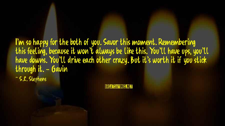 Crazy For You Sayings By S.C. Stephens: I'm so happy for the both of you. Savor this moment. Remembering this feeling, because