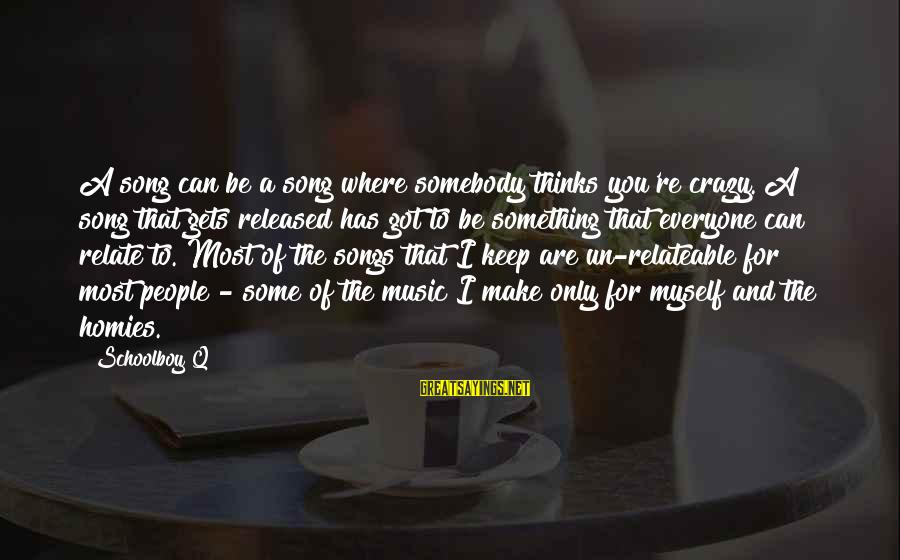 Crazy For You Sayings By Schoolboy Q: A song can be a song where somebody thinks you're crazy. A song that gets