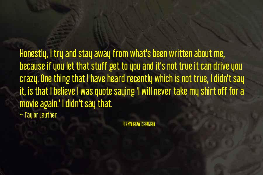 Crazy For You Sayings By Taylor Lautner: Honestly, I try and stay away from what's been written about me, because if you