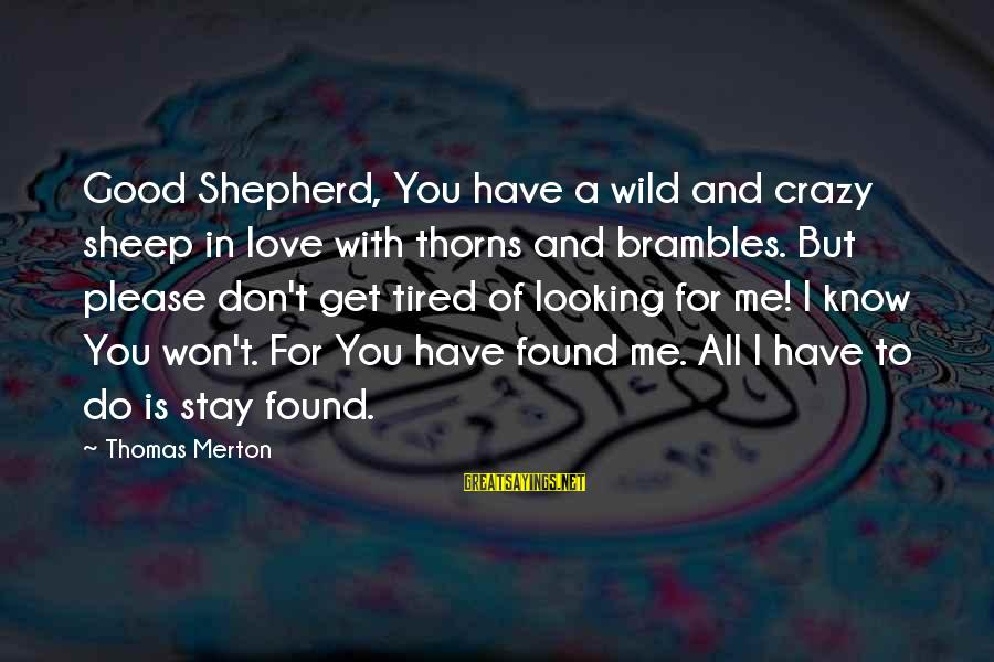 Crazy For You Sayings By Thomas Merton: Good Shepherd, You have a wild and crazy sheep in love with thorns and brambles.