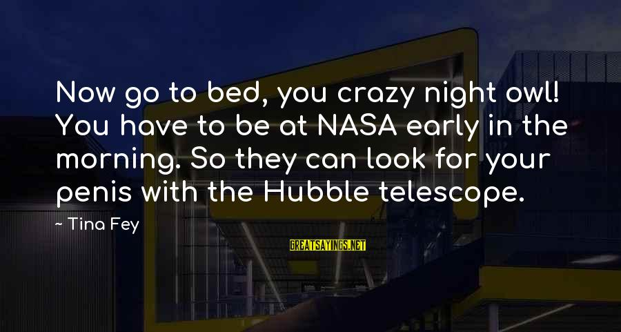 Crazy For You Sayings By Tina Fey: Now go to bed, you crazy night owl! You have to be at NASA early