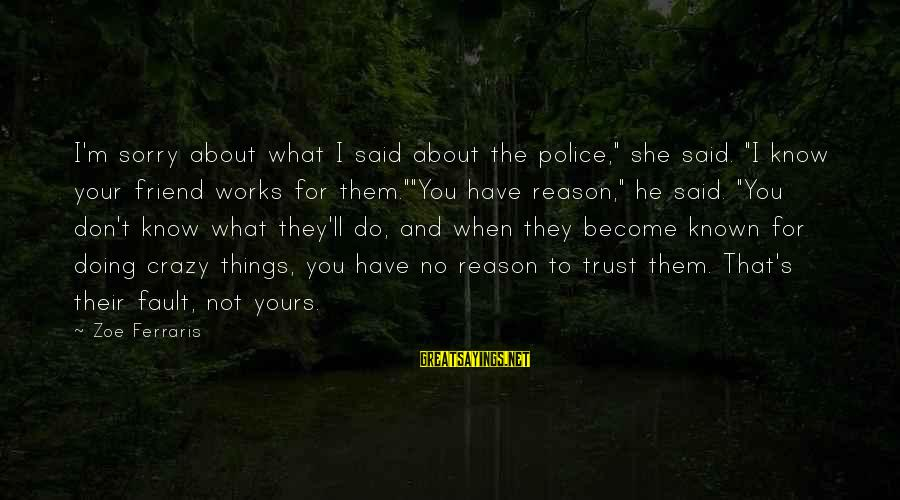 """Crazy For You Sayings By Zoe Ferraris: I'm sorry about what I said about the police,"""" she said. """"I know your friend"""