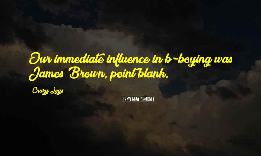 Crazy Legs Sayings: Our immediate influence in b-boying was James Brown, point blank.