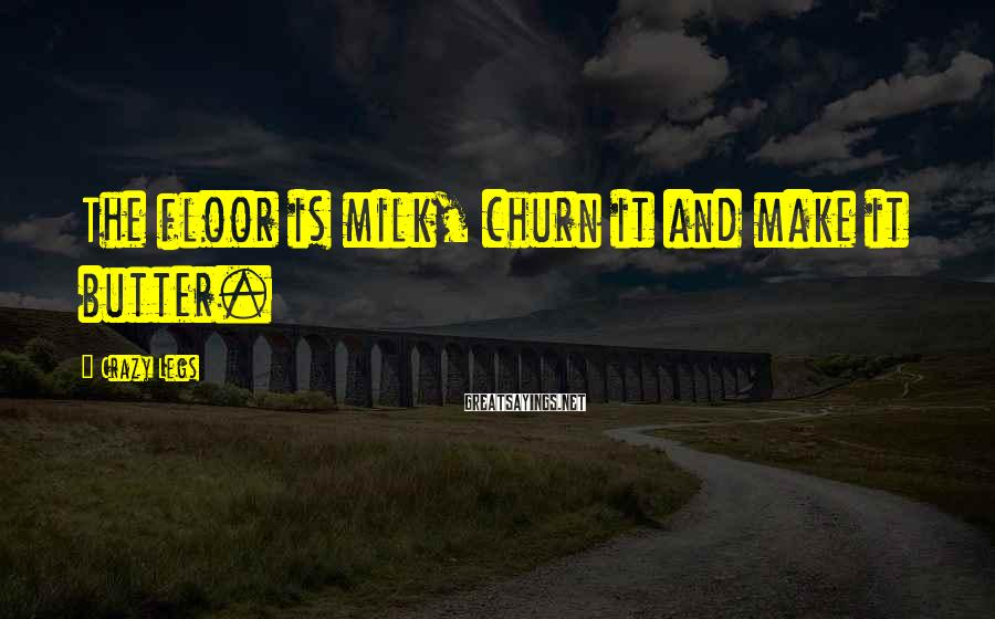 Crazy Legs Sayings: The floor is milk, churn it and make it butter.