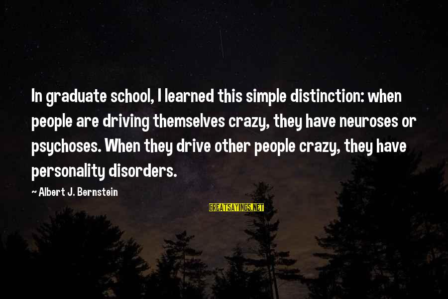 Crazy People Sayings By Albert J. Bernstein: In graduate school, I learned this simple distinction: when people are driving themselves crazy, they
