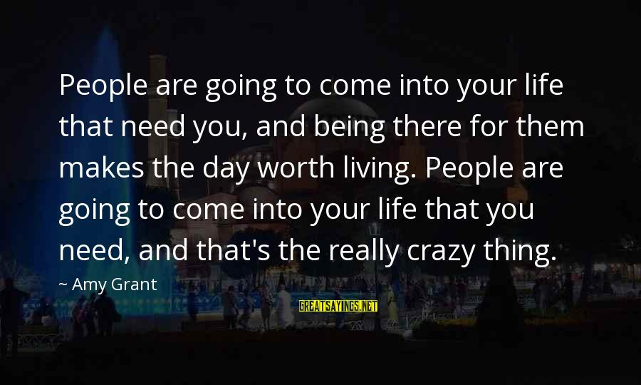 Crazy People Sayings By Amy Grant: People are going to come into your life that need you, and being there for