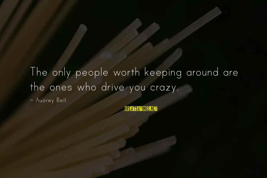 Crazy People Sayings By Audrey Bell: The only people worth keeping around are the ones who drive you crazy.