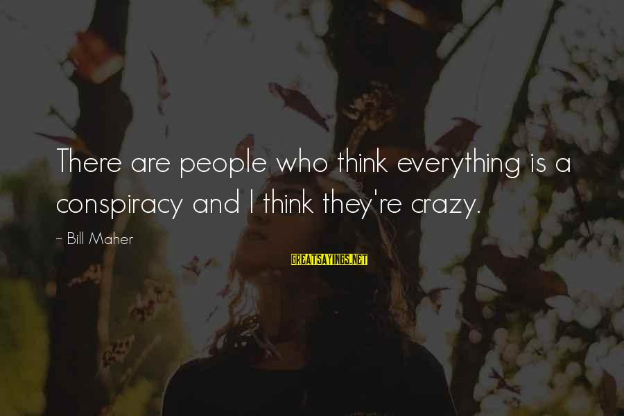 Crazy People Sayings By Bill Maher: There are people who think everything is a conspiracy and I think they're crazy.