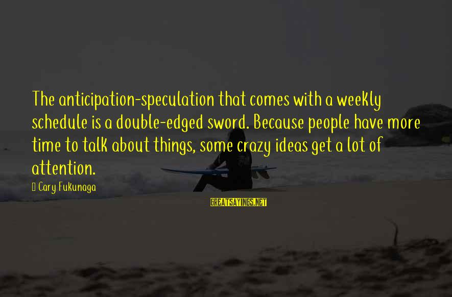 Crazy People Sayings By Cary Fukunaga: The anticipation-speculation that comes with a weekly schedule is a double-edged sword. Because people have