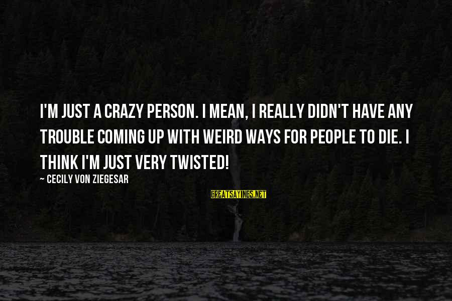 Crazy People Sayings By Cecily Von Ziegesar: I'm just a crazy person. I mean, I really didn't have any trouble coming up