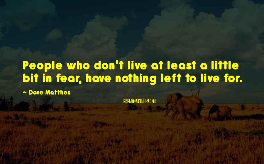 Crazy People Sayings By Dave Matthes: People who don't live at least a little bit in fear, have nothing left to