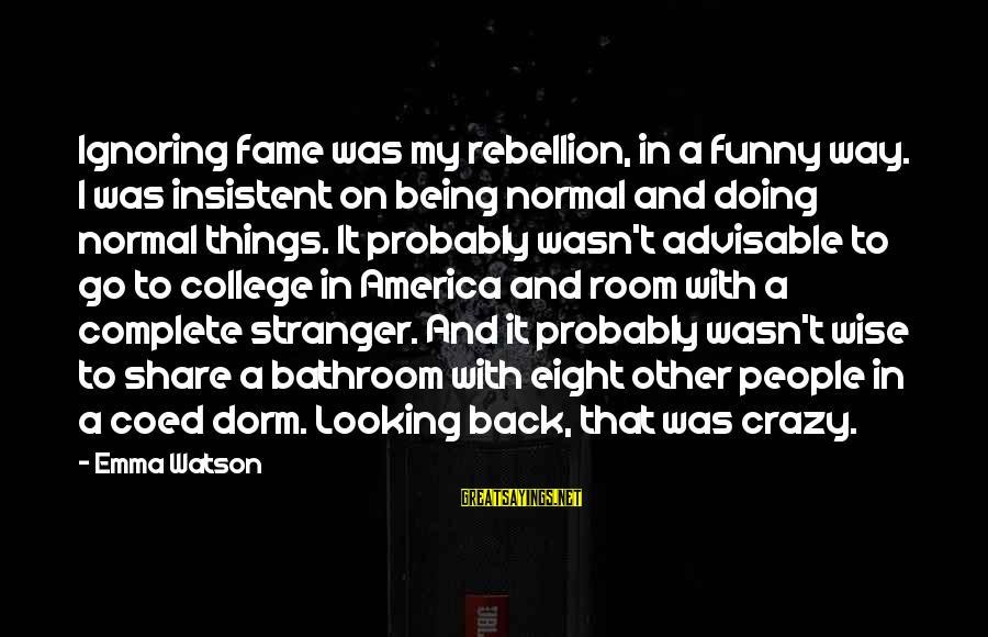 Crazy People Sayings By Emma Watson: Ignoring fame was my rebellion, in a funny way. I was insistent on being normal