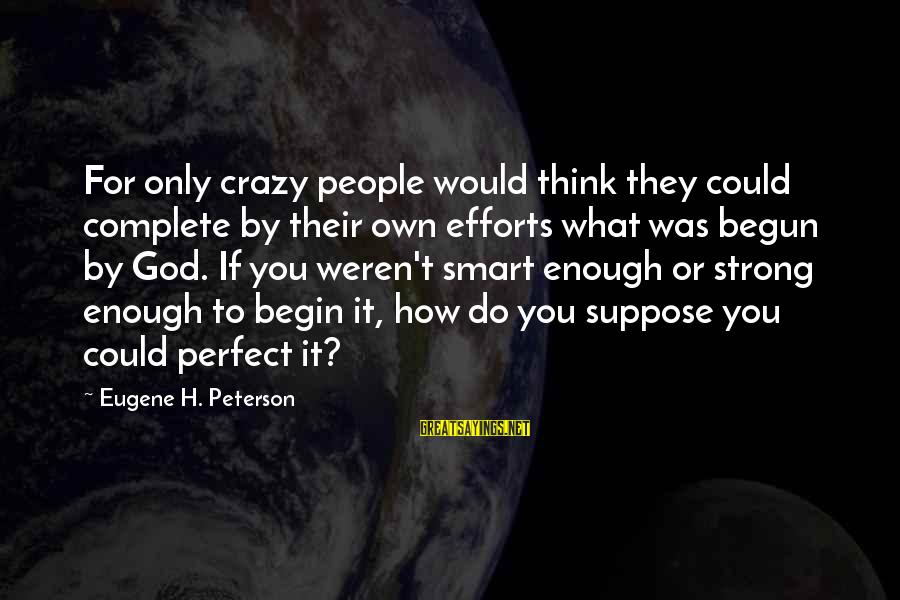 Crazy People Sayings By Eugene H. Peterson: For only crazy people would think they could complete by their own efforts what was