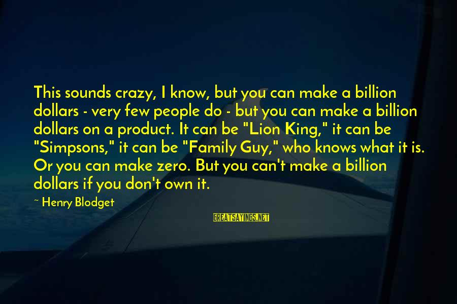 Crazy People Sayings By Henry Blodget: This sounds crazy, I know, but you can make a billion dollars - very few