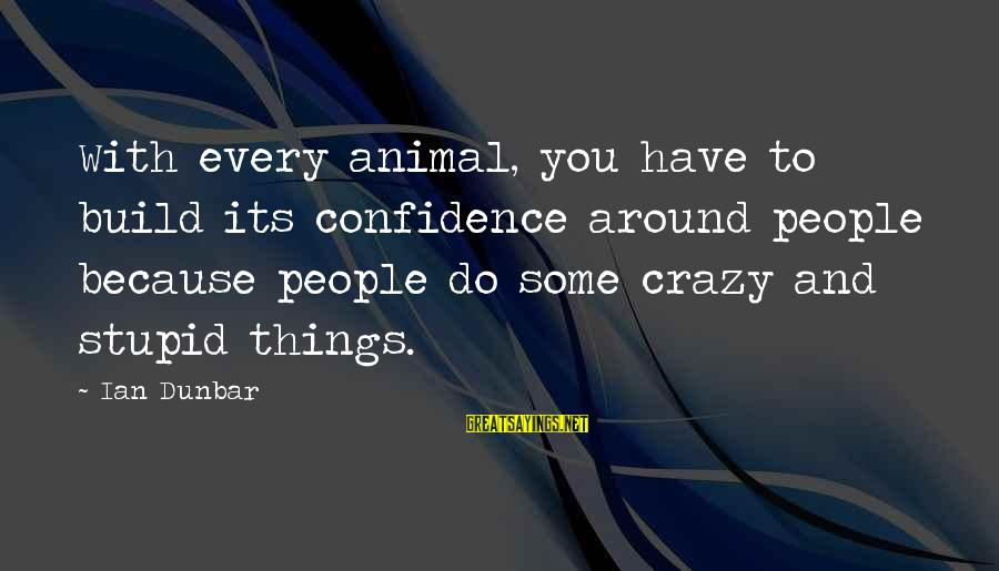 Crazy People Sayings By Ian Dunbar: With every animal, you have to build its confidence around people because people do some