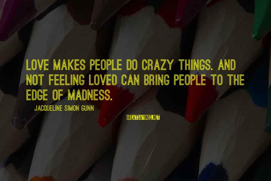 Crazy People Sayings By Jacqueline Simon Gunn: Love makes people do crazy things. And not feeling loved can bring people to the