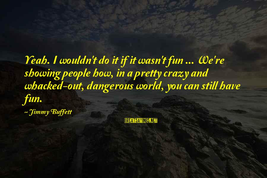 Crazy People Sayings By Jimmy Buffett: Yeah. I wouldn't do it if it wasn't fun ... We're showing people how, in