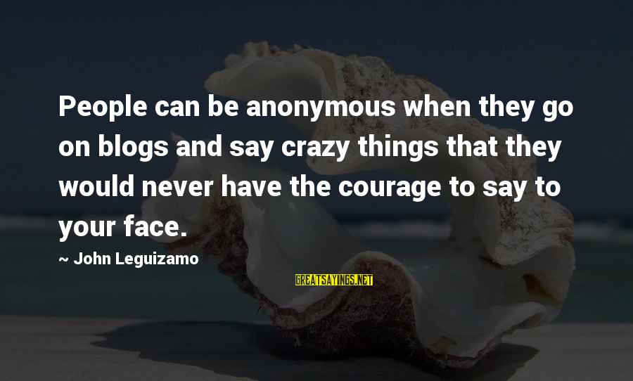 Crazy People Sayings By John Leguizamo: People can be anonymous when they go on blogs and say crazy things that they
