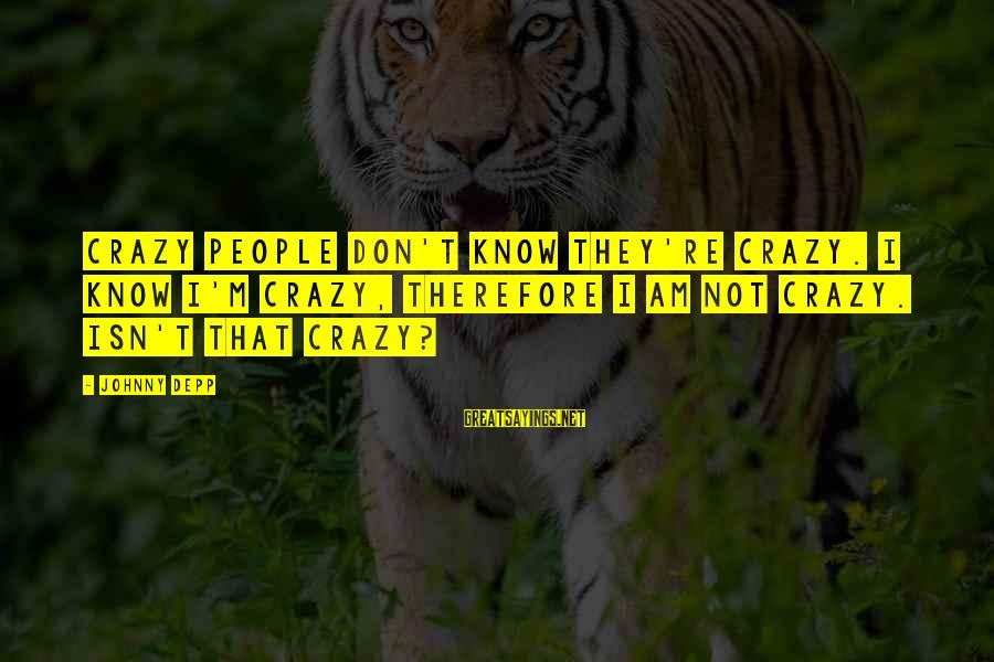 Crazy People Sayings By Johnny Depp: Crazy people don't know they're crazy. I know I'm crazy, therefore I am not crazy.