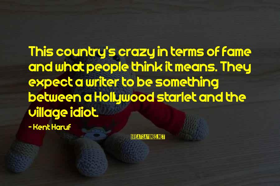 Crazy People Sayings By Kent Haruf: This country's crazy in terms of fame and what people think it means. They expect