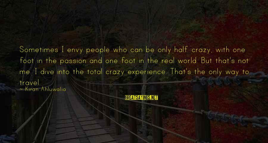 Crazy People Sayings By Kiran Ahluwalia: Sometimes I envy people who can be only half crazy, with one foot in the