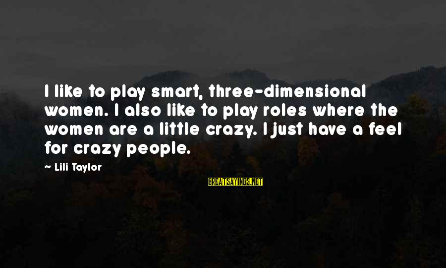 Crazy People Sayings By Lili Taylor: I like to play smart, three-dimensional women. I also like to play roles where the