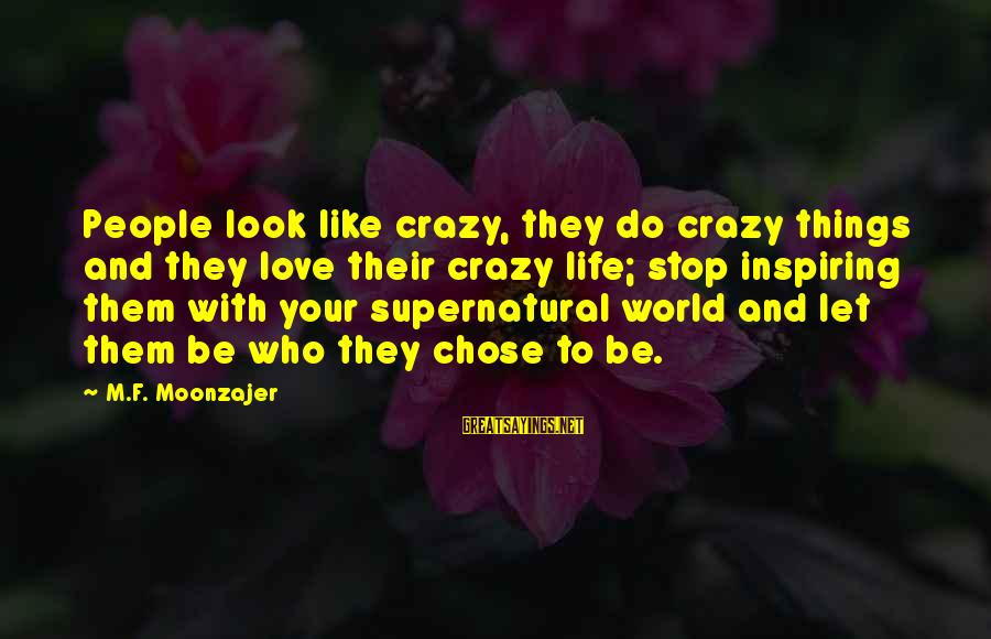 Crazy People Sayings By M.F. Moonzajer: People look like crazy, they do crazy things and they love their crazy life; stop