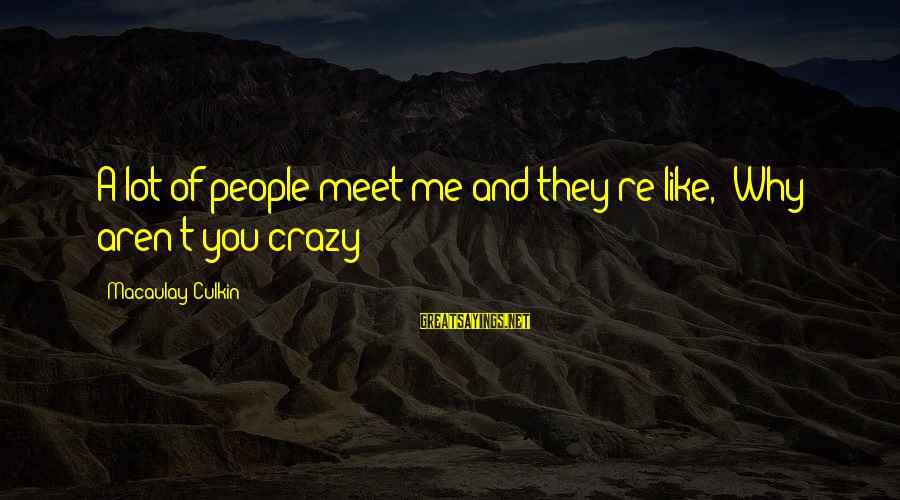 Crazy People Sayings By Macaulay Culkin: A lot of people meet me and they're like, 'Why aren't you crazy?'