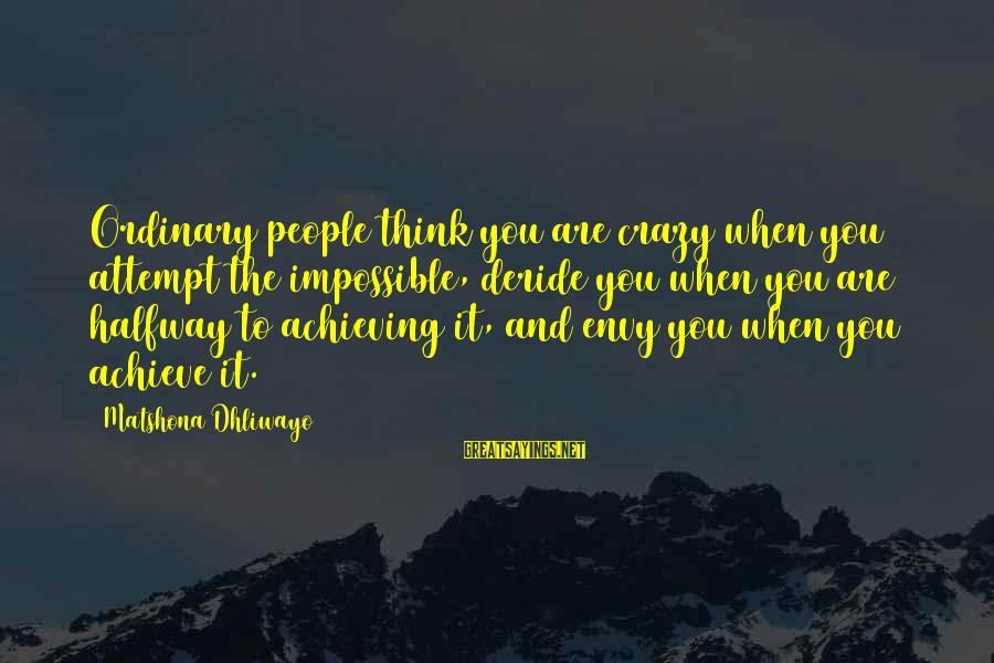 Crazy People Sayings By Matshona Dhliwayo: Ordinary people think you are crazy when you attempt the impossible, deride you when you