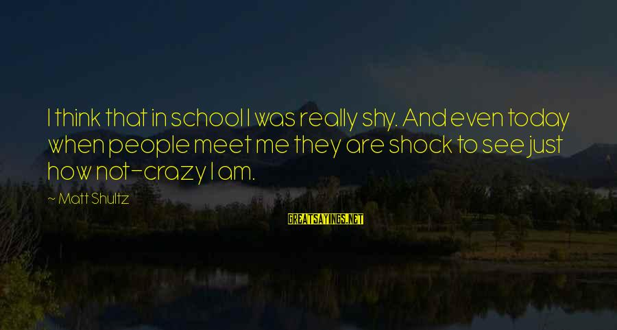 Crazy People Sayings By Matt Shultz: I think that in school I was really shy. And even today when people meet