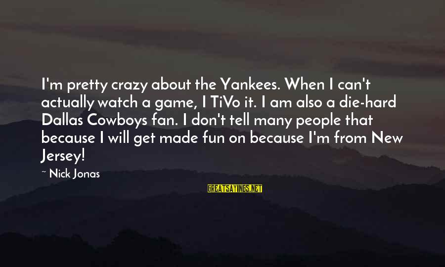 Crazy People Sayings By Nick Jonas: I'm pretty crazy about the Yankees. When I can't actually watch a game, I TiVo