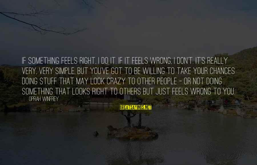 Crazy People Sayings By Oprah Winfrey: If something feels right, I do it. If it feels wrong, I don't. It's really