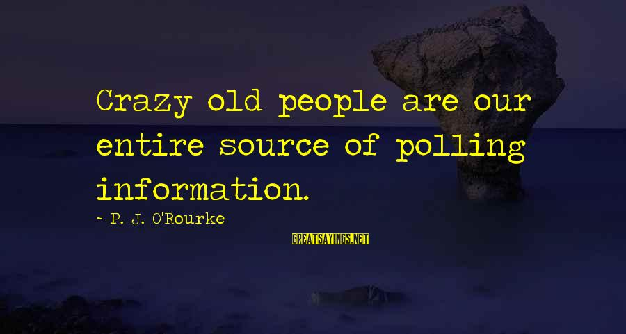 Crazy People Sayings By P. J. O'Rourke: Crazy old people are our entire source of polling information.