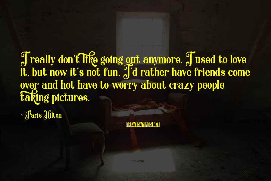 Crazy People Sayings By Paris Hilton: I really don't like going out anymore. I used to love it, but now it's