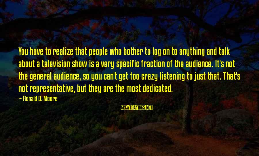 Crazy People Sayings By Ronald D. Moore: You have to realize that people who bother to log on to anything and talk